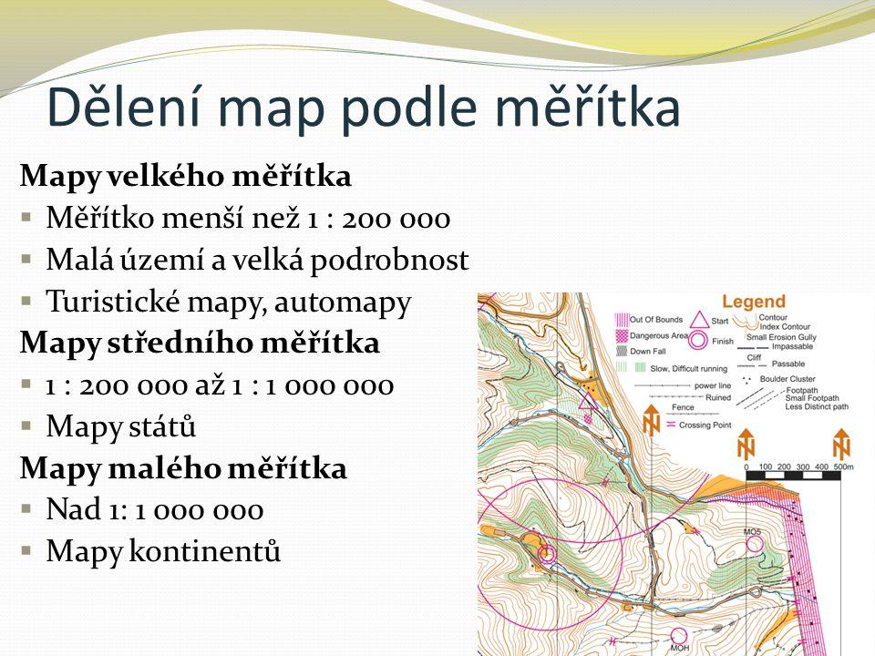 Dělení map podle měřítka Mapy velkého měřítka  Měřítko menší než 1 : 200 000  Malá území a velká podrobnost  Turistické mapy, automapy Mapy středního měřítka  1 : 200 000 až 1 : 1 000 000  Mapy států Mapy malého měřítka  Nad 1: 1 000 000  Mapy kontinentů