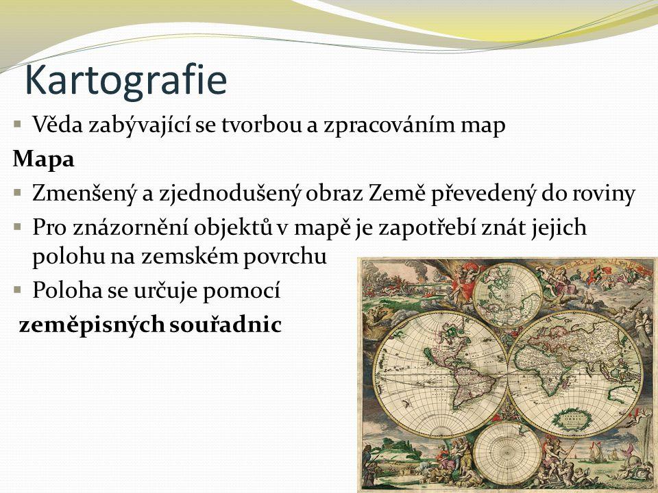 Kartografie  Věda zabývající se tvorbou a zpracováním map Mapa  Zmenšený a zjednodušený obraz Země převedený do roviny  Pro znázornění objektů v mapě je zapotřebí znát jejich polohu na zemském povrchu  Poloha se určuje pomocí zeměpisných souřadnic