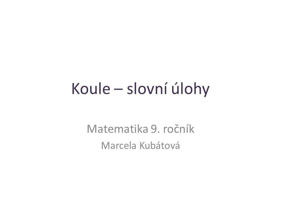 Koule – slovní úlohy Matematika 9. ročník Marcela Kubátová