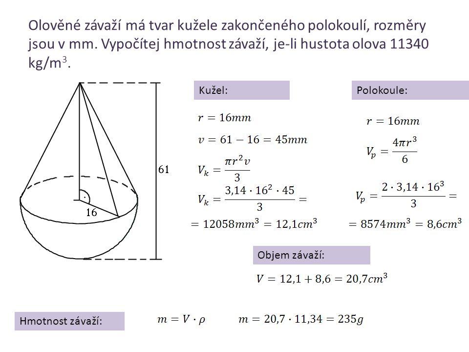 Olověné závaží má tvar kužele zakončeného polokoulí, rozměry jsou v mm. Vypočítej hmotnost závaží, je-li hustota olova 11340 kg/m 3. Kužel:Polokoule: