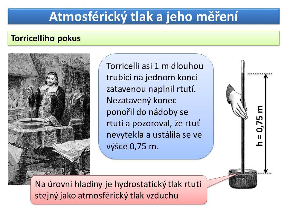 Atmosférický tlak a jeho měření Torricelliho pokus Na úrovni hladiny je hydrostatický tlak rtuti stejný jako atmosférický tlak vzduchu h = 0,75 m Torricelli asi 1 m dlouhou trubici na jednom konci zatavenou naplnil rtutí.