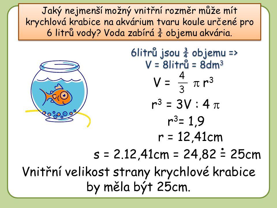 DD Jaký nejmenší možný vnitřní rozměr může mít krychlová krabice na akvárium tvaru koule určené pro 6 litrů vody.