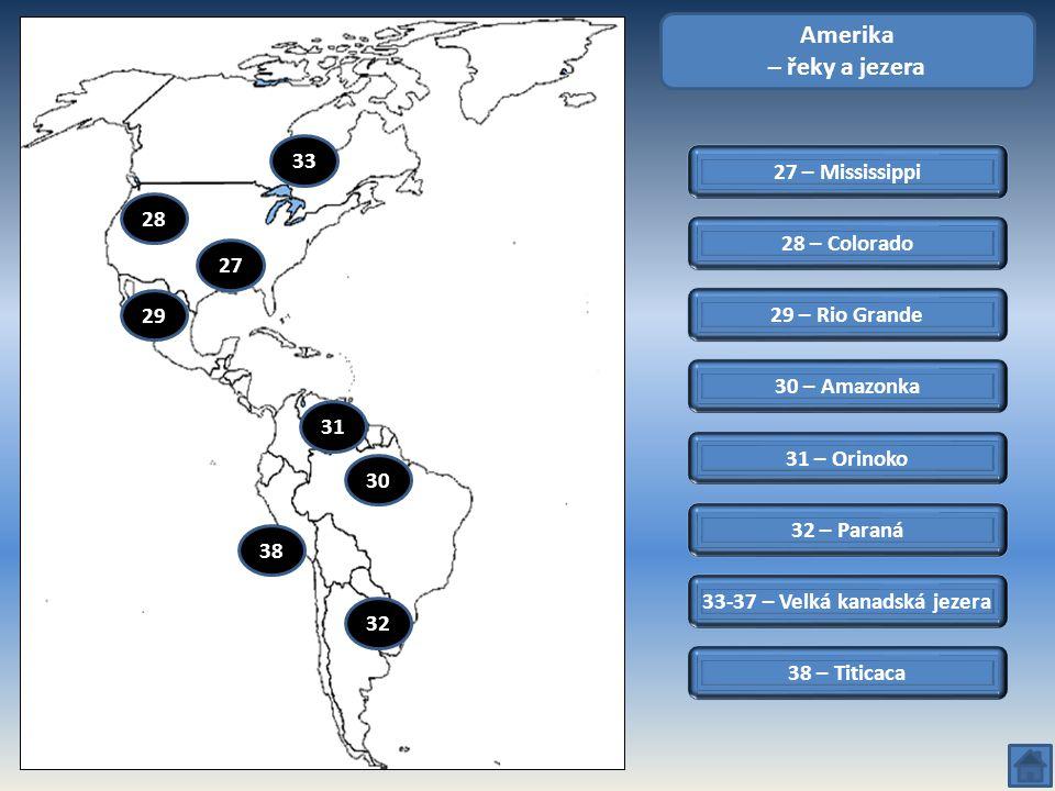 27 – Mississippi Amerika – řeky a jezera 28 – Colorado 29 – Rio Grande 32 – Paraná 31 – Orinoko 30 – Amazonka 28 30 27 29 33 38 33-37 – Velká kanadská