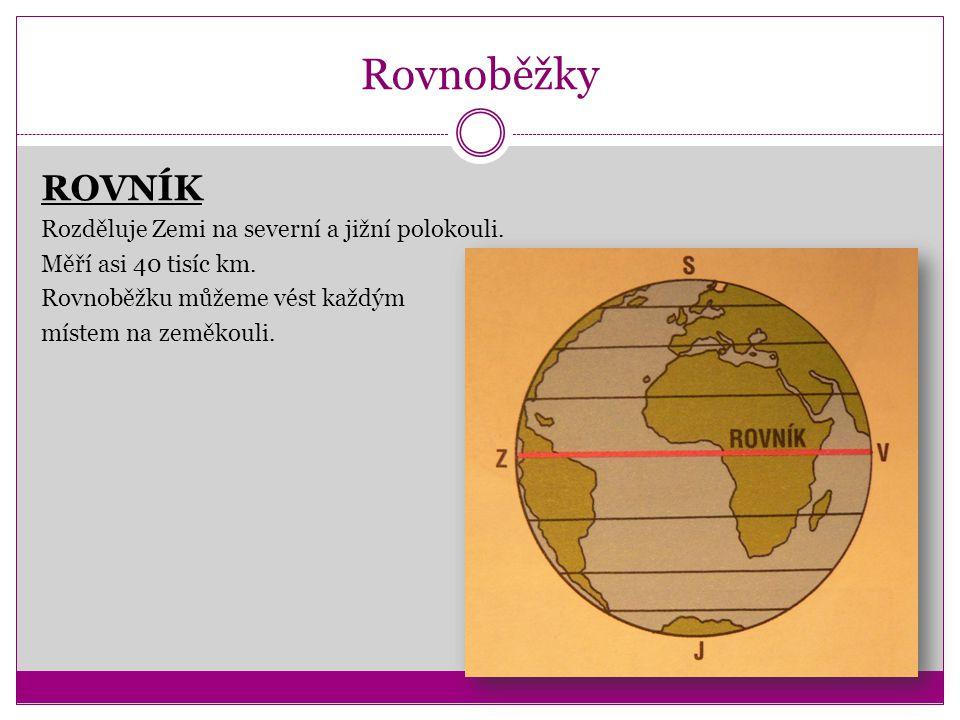 Rovnoběžky ROVNÍK Rozděluje Zemi na severní a jižní polokouli. Měří asi 40 tisíc km. Rovnoběžku můžeme vést každým místem na zeměkouli.
