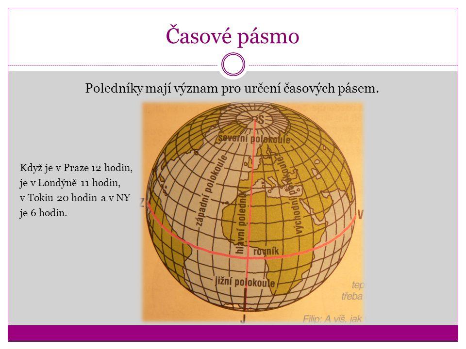 Časové pásmo Poledníky mají význam pro určení časových pásem. Když je v Praze 12 hodin, je v Londýně 11 hodin, v Tokiu 20 hodin a v NY je 6 hodin.