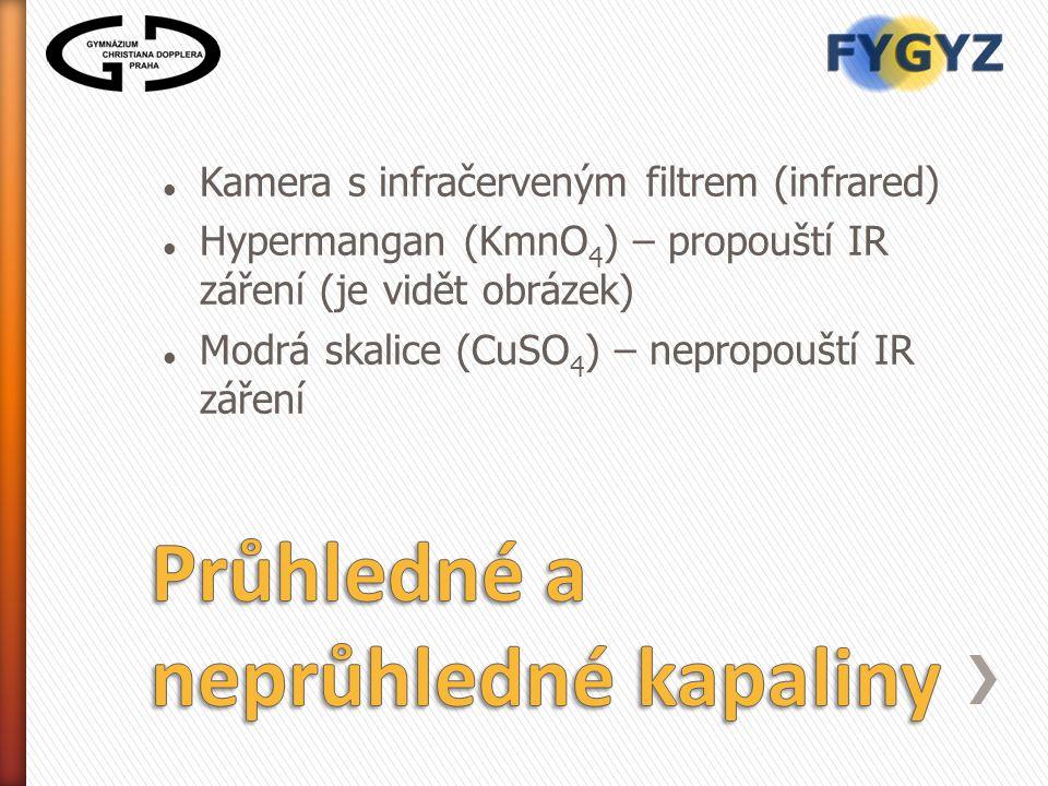 Kamera s infračerveným filtrem (infrared) Hypermangan (KmnO 4 ) – propouští IR záření (je vidět obrázek) Modrá skalice (CuSO 4 ) – nepropouští IR záře