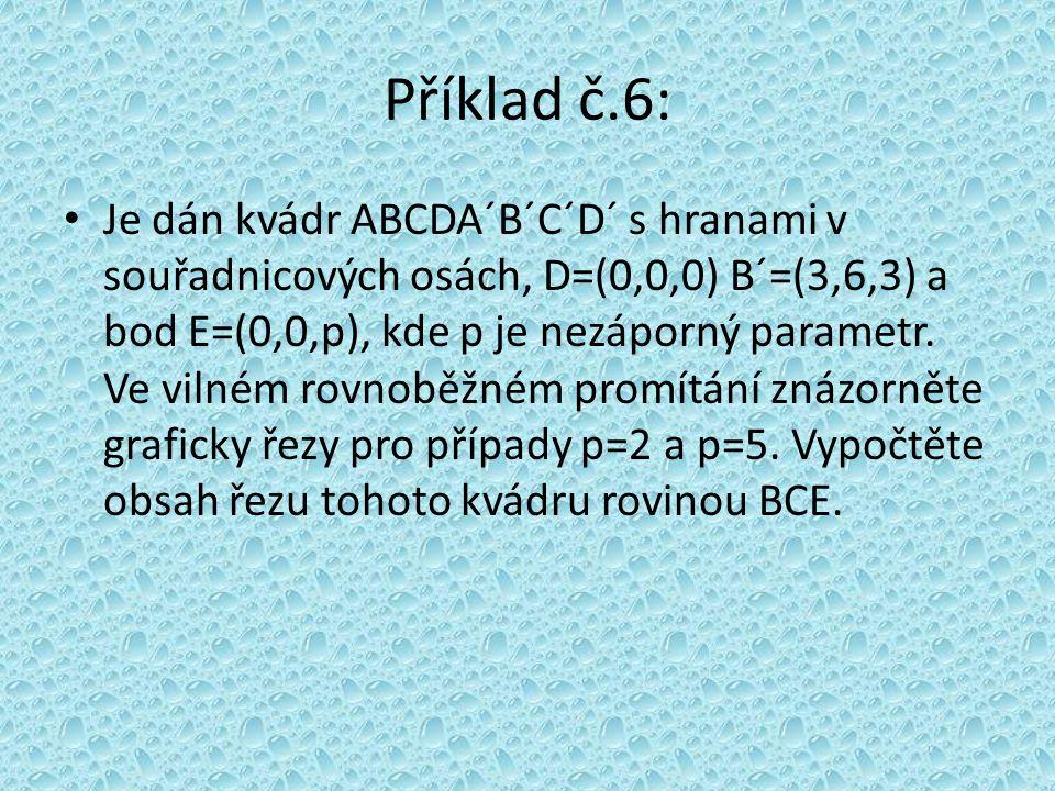 Příklad č.6: Je dán kvádr ABCDA´B´C´D´ s hranami v souřadnicových osách, D=(0,0,0) B´=(3,6,3) a bod E=(0,0,p), kde p je nezáporný parametr. Ve vilném