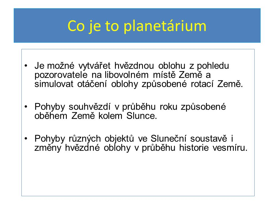 Co je to planetárium Je možné vytvářet hvězdnou oblohu z pohledu pozorovatele na libovolném místě Země a simulovat otáčení oblohy způsobené rotací Země.