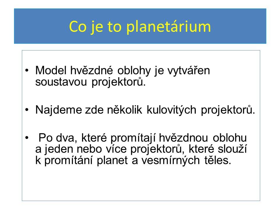 Co je to planetárium Model hvězdné oblohy je vytvářen soustavou projektorů.