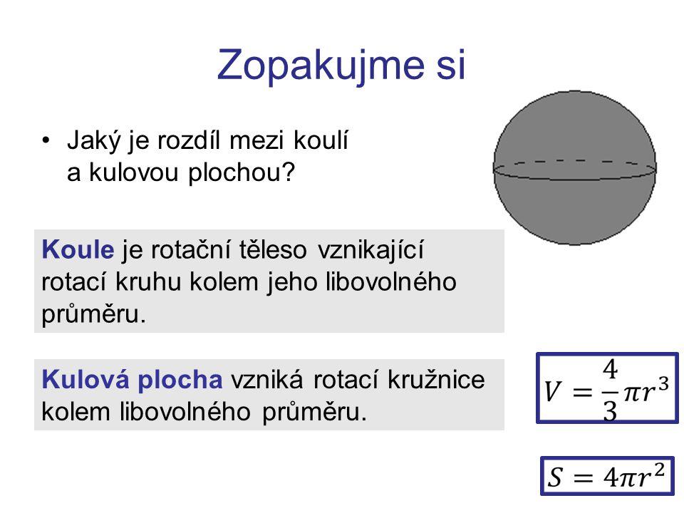 Zopakujme si Jaký je rozdíl mezi koulí a kulovou plochou? Koule je rotační těleso vznikající rotací kruhu kolem jeho libovolného průměru. Kulová ploch