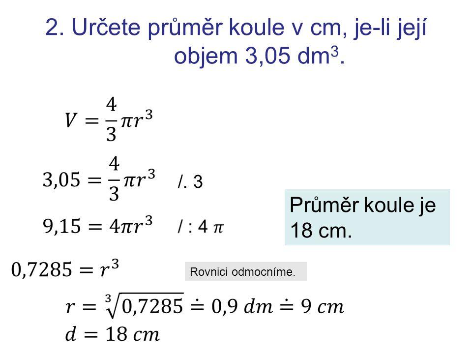 2. Určete průměr koule v cm, je-li její objem 3,05 dm 3. /. 3 Rovnici odmocníme. Průměr koule je 18 cm.