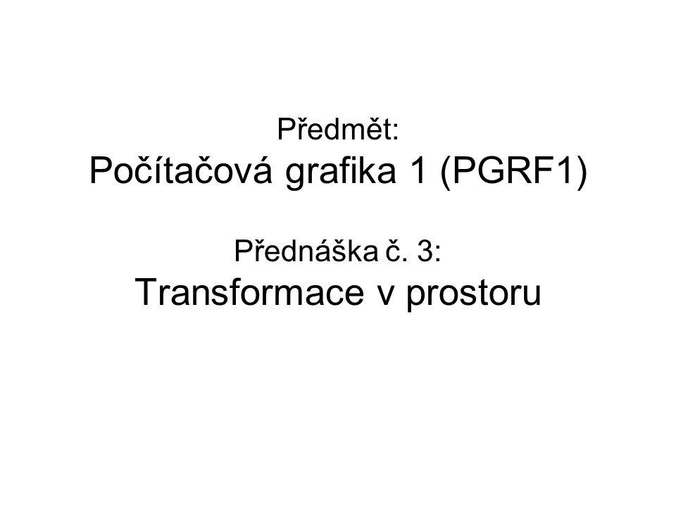 Předmět: Počítačová grafika 1 (PGRF1) Přednáška č. 3: Transformace v prostoru