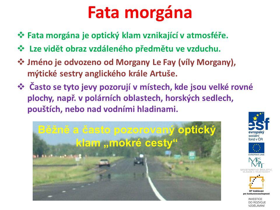 Fata morgána  Fata morgána je optický klam vznikající v atmosféře.  Lze vidět obraz vzdáleného předmětu ve vzduchu.  Jméno je odvozeno od Morgany L
