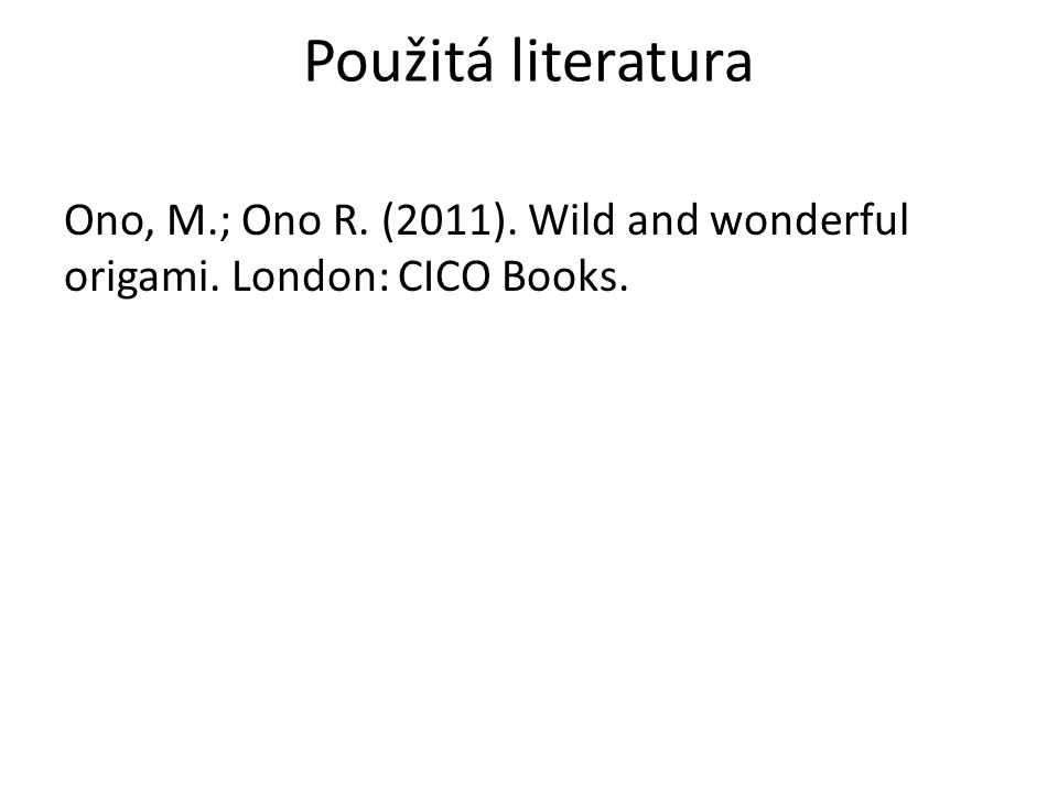Použitá literatura Ono, M.; Ono R. (2011). Wild and wonderful origami. London: CICO Books.