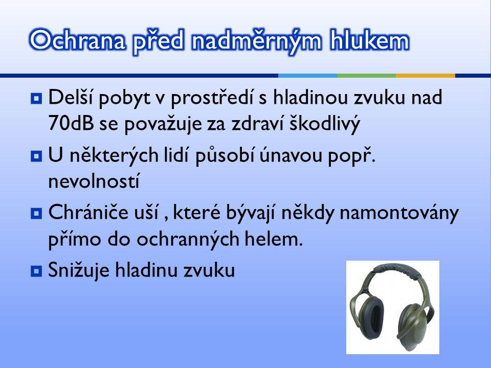  Delší pobyt v prostředí s hladinou zvuku nad 70dB se považuje za zdraví škodlivý  U některých lidí působí únavou popř. nevolností  Chrániče uší, k