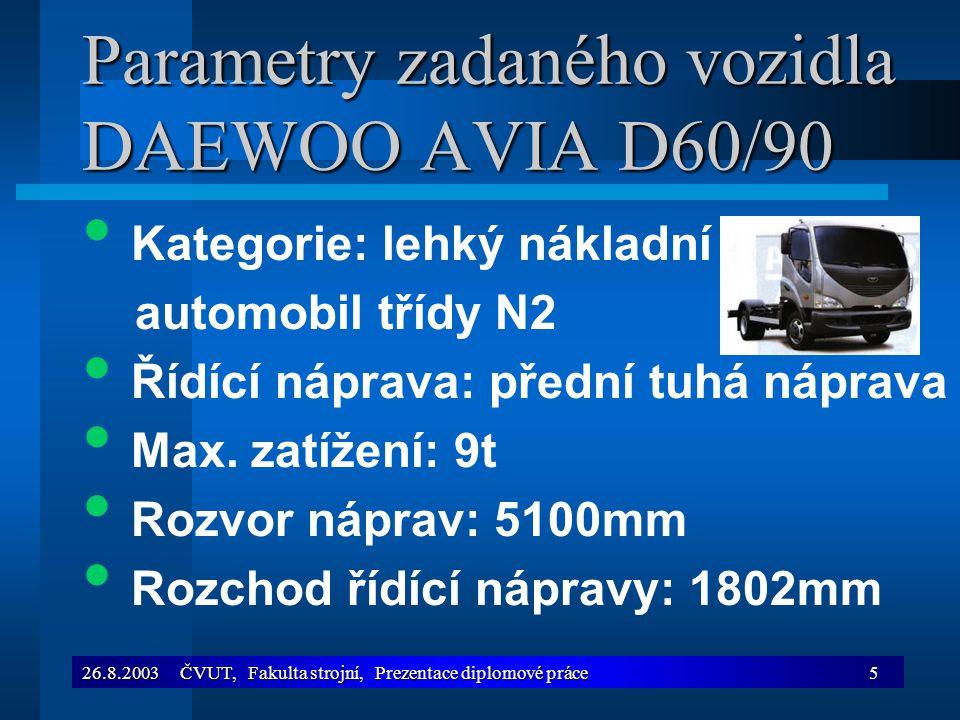 26.8.2003 ČVUT, Fakulta strojní, Prezentace diplomové práce6 Parametry zadaného vozidla DAEWOO AVIA D60/90 Zatížení na přední nápravu: 2900kg Převodka řízení: převodka integrovaná s hydraulickým posilovačem řízení ZF Schväbisch Gmünd, typ ZF 8090