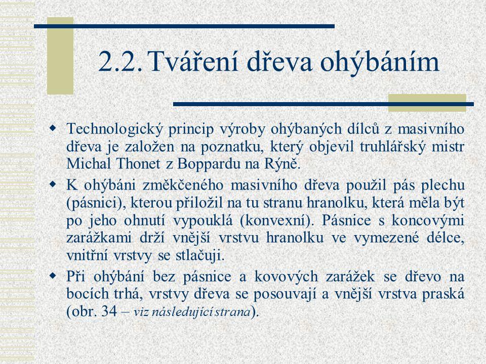 2.2.Tváření dřeva ohýbáním  Technologický princip výroby ohýbaných dílců z masivního dřeva je založen na poznatku, který objevil truhlářský mistr Michal Thonet z Boppardu na Rýně.