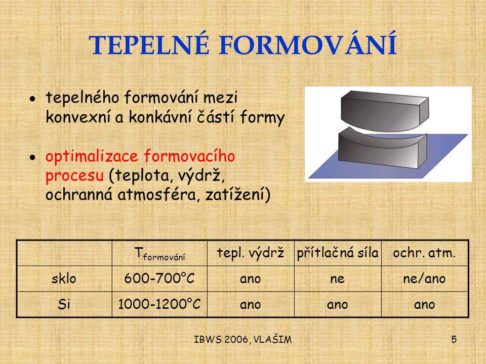 IBWS 2006, VLAŠIM5 TEPELNÉ FORMOVÁNÍ ● tepelného formování mezi konvexní a konkávní částí formy ● optimalizace formovacího procesu (teplota, výdrž, ochranná atmosféra, zatížení) T formování tepl.