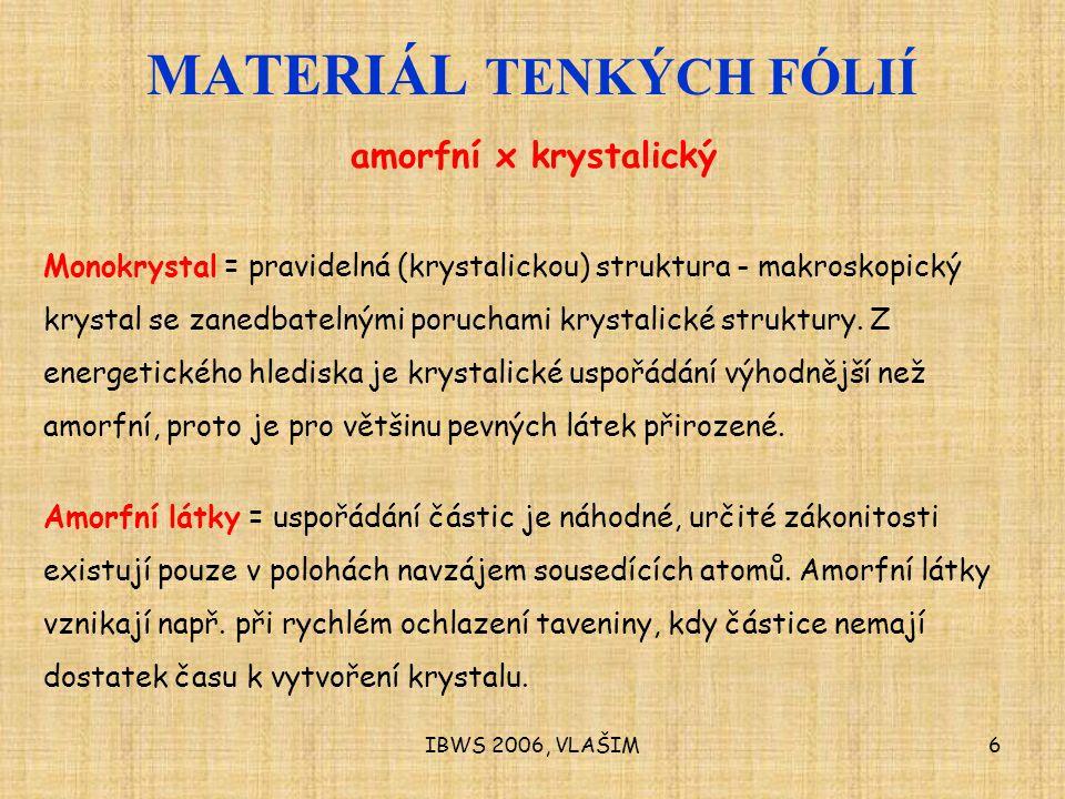 IBWS 2006, VLAŠIM6 MATERIÁL TENKÝCH FÓLIÍ amorfní x krystalický Monokrystal = pravidelná (krystalickou) struktura - makroskopický krystal se zanedbatelnými poruchami krystalické struktury.