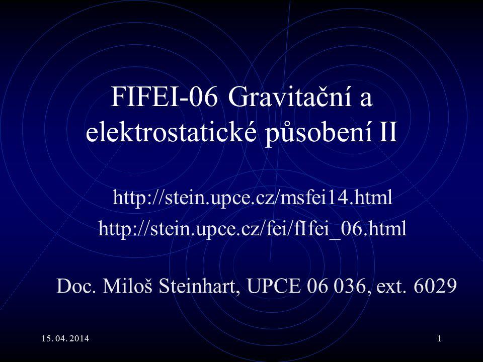 15. 04. 20141 FIFEI-06 Gravitační a elektrostatické působení II http://stein.upce.cz/msfei14.html http://stein.upce.cz/fei/fIfei_06.html Doc. Miloš St