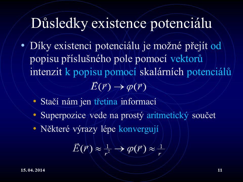 15. 04. 201411 Důsledky existence potenciálu Díky existenci potenciálu je možné přejít od popisu příslušného pole pomocí vektorů intenzit k popisu pom