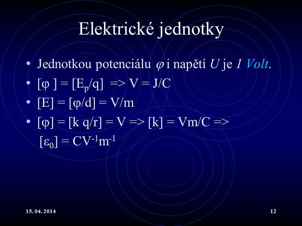15. 04. 201412 Elektrické jednotky Jednotkou potenciálu  i napětí U je 1 Volt. [  ] = [E p /q] => V = J/C [E] = [  /d] = V/m [  ] = [k q/r] = V =>