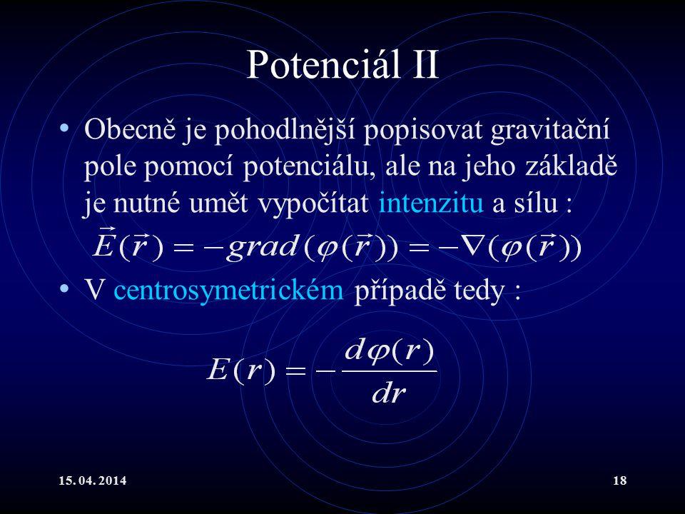 15. 04. 201418 Potenciál II Obecně je pohodlnější popisovat gravitační pole pomocí potenciálu, ale na jeho základě je nutné umět vypočítat intenzitu a