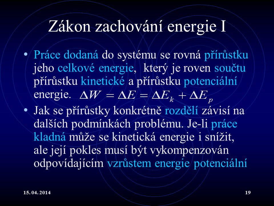 15. 04. 201419 Zákon zachování energie I Práce dodaná do systému se rovná přírůstku jeho celkové energie, který je roven součtu přírůstku kinetické a
