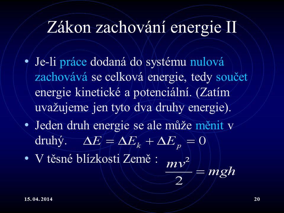 15. 04. 201420 Zákon zachování energie II Je-li práce dodaná do systému nulová zachovává se celková energie, tedy součet energie kinetické a potenciál