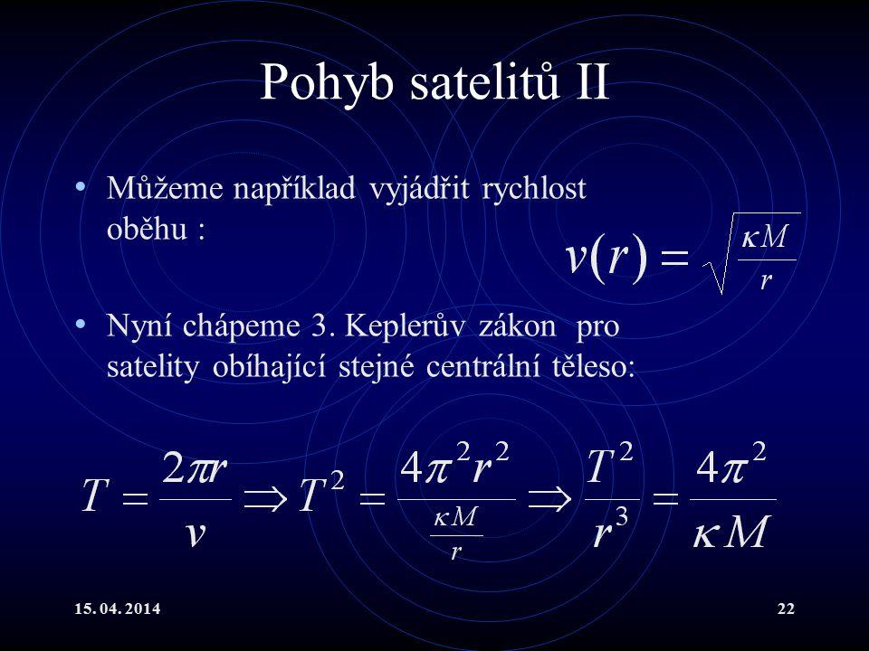 15. 04. 201422 Pohyb satelitů II Můžeme například vyjádřit rychlost oběhu : Nyní chápeme 3. Keplerův zákon pro satelity obíhající stejné centrální těl