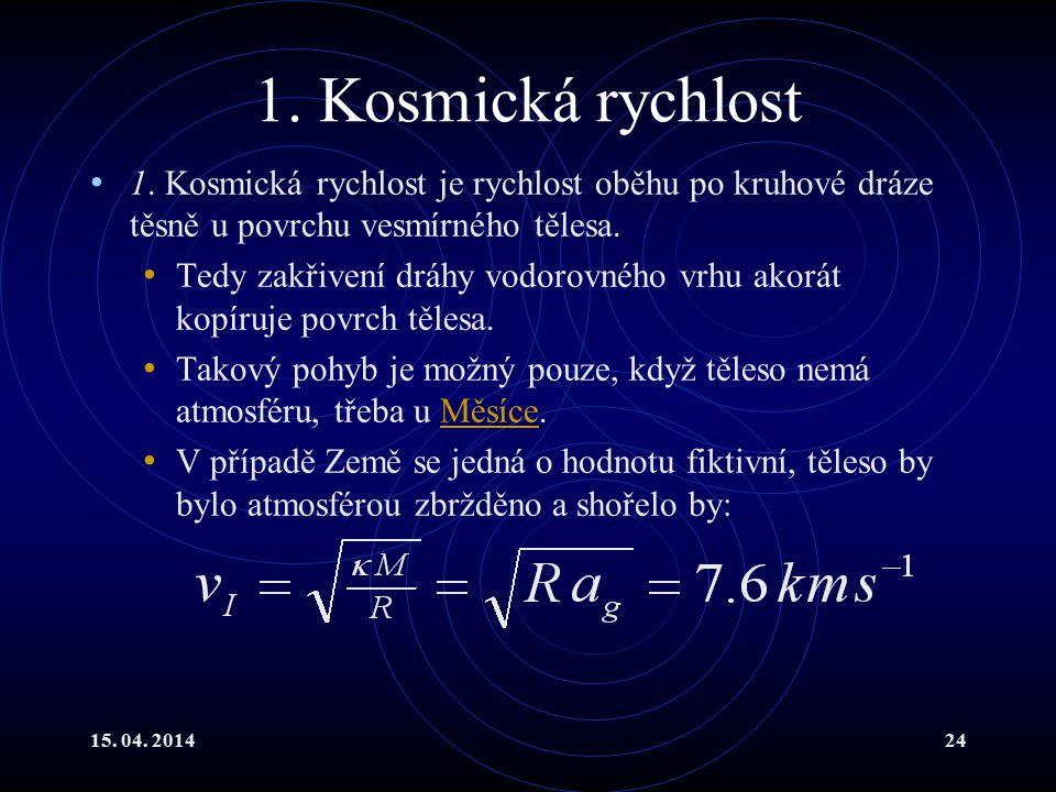 15. 04. 201424 1. Kosmická rychlost 1. Kosmická rychlost je rychlost oběhu po kruhové dráze těsně u povrchu vesmírného tělesa. Tedy zakřivení dráhy vo