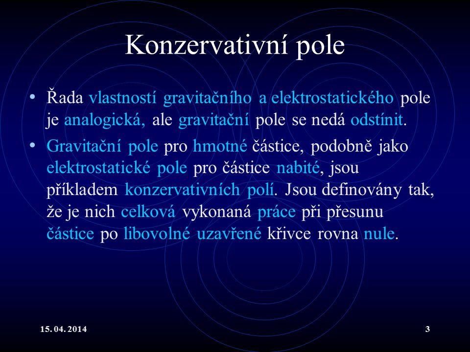 15. 04. 20143 Konzervativní pole Řada vlastností gravitačního a elektrostatického pole je analogická, ale gravitační pole se nedá odstínit. Gravitační