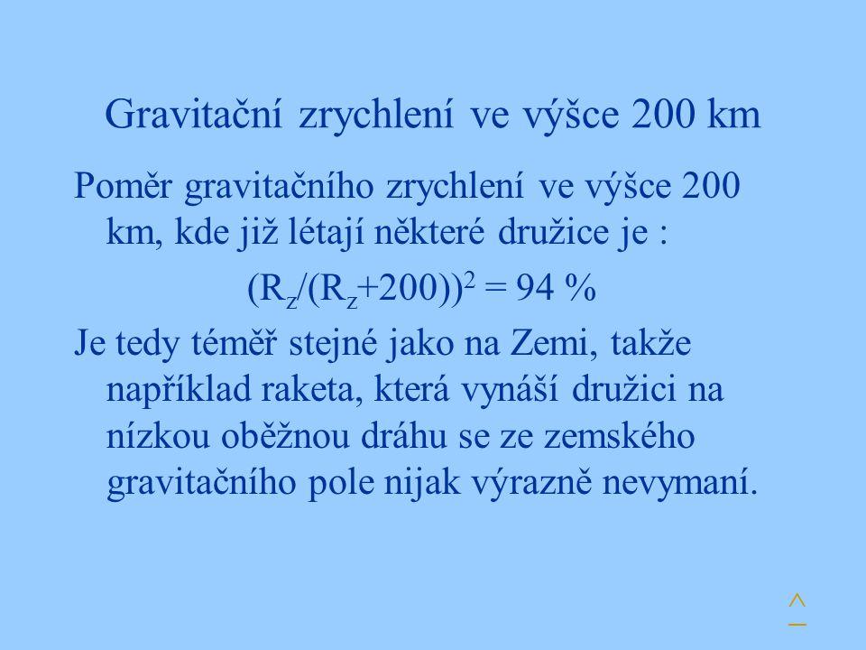 Gravitační zrychlení ve výšce 200 km Poměr gravitačního zrychlení ve výšce 200 km, kde již létají některé družice je : (R z /(R z +200)) 2 = 94 % Je t