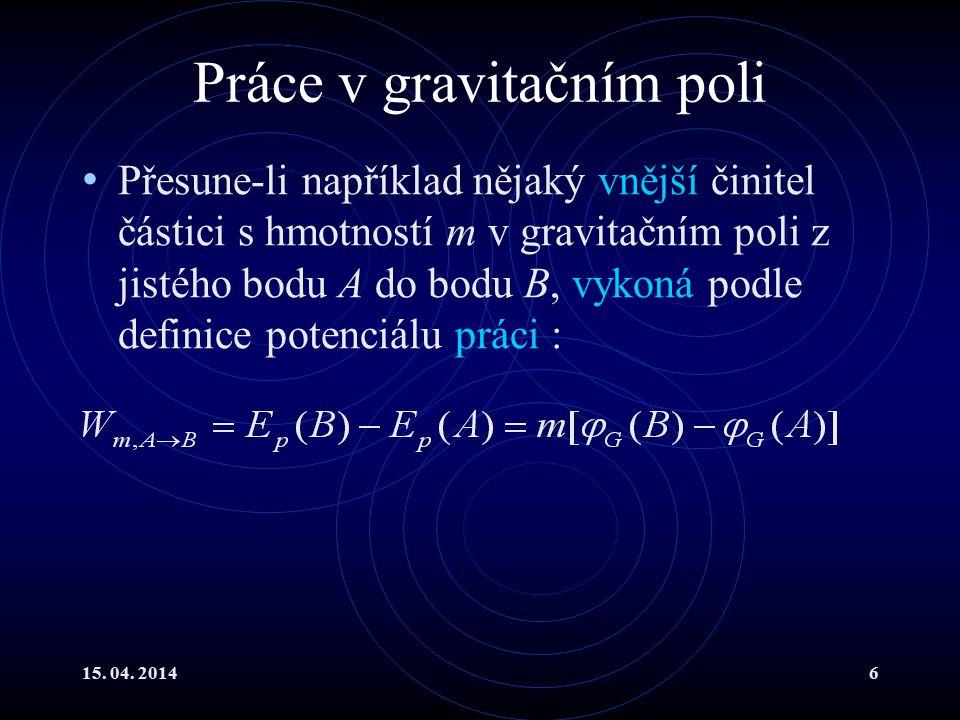 15. 04. 20146 Práce v gravitačním poli Přesune-li například nějaký vnější činitel částici s hmotností m v gravitačním poli z jistého bodu A do bodu B,