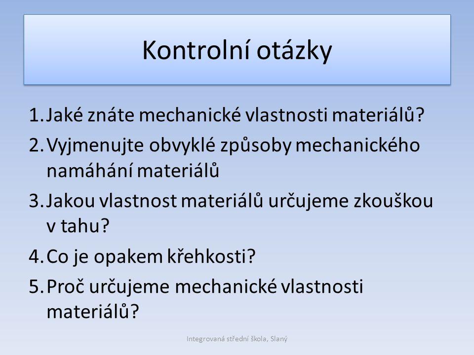 Kontrolní otázky 1.Jaké znáte mechanické vlastnosti materiálů? 2.Vyjmenujte obvyklé způsoby mechanického namáhání materiálů 3.Jakou vlastnost materiál