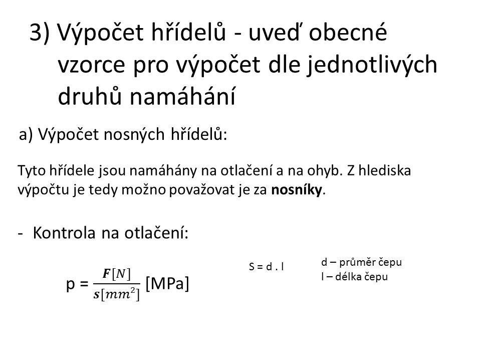 3) Výpočet hřídelů - uveď obecné vzorce pro výpočet dle jednotlivých druhů namáhání a) Výpočet nosných hřídelů: Tyto hřídele jsou namáhány na otlačení