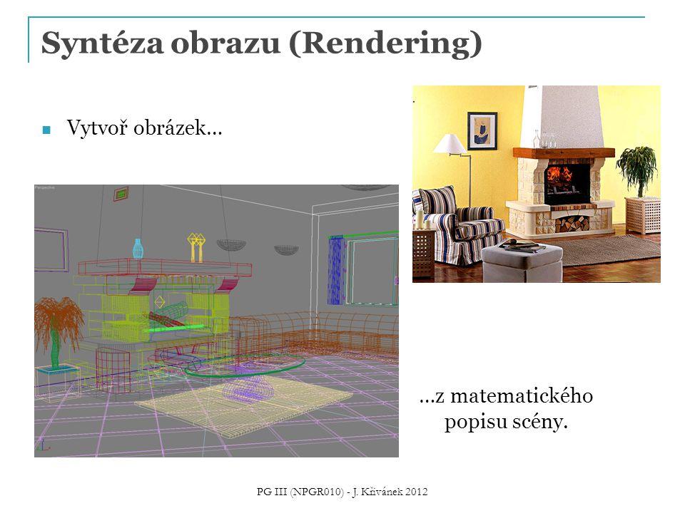 Syntéza obrazu (Rendering) Vytvoř obrázek… …z matematického popisu scény. PG III (NPGR010) - J. Křivánek 2012