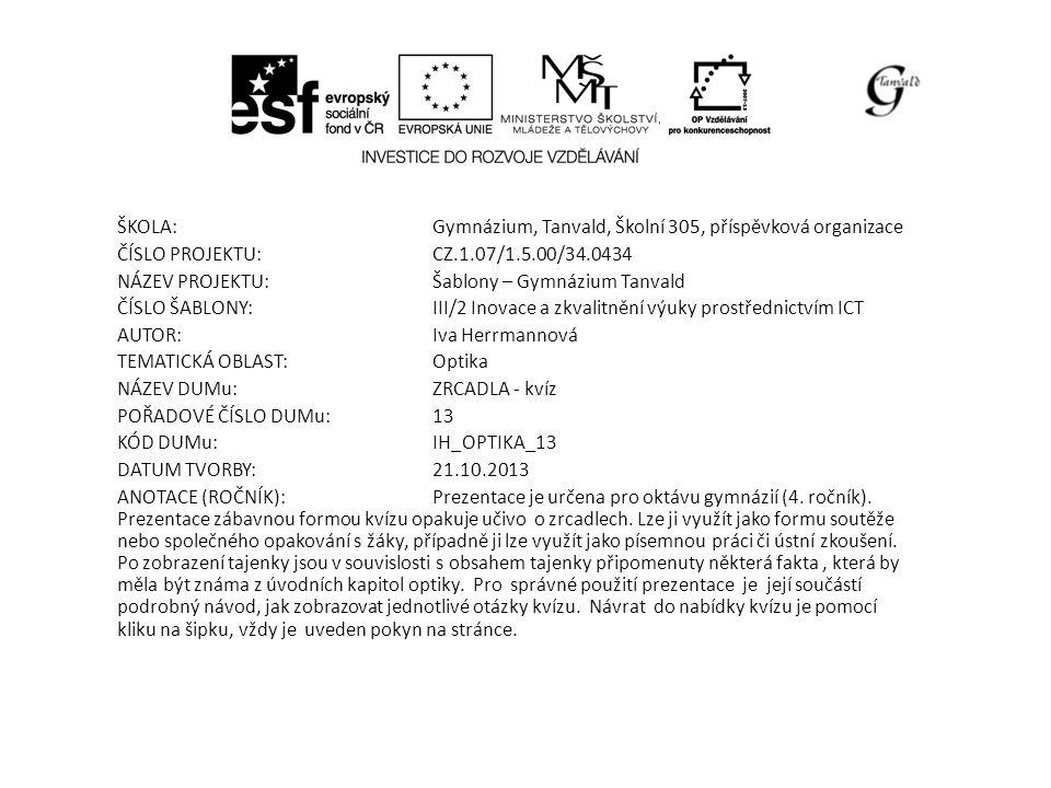 ŠKOLA:Gymnázium, Tanvald, Školní 305, příspěvková organizace ČÍSLO PROJEKTU:CZ.1.07/1.5.00/34.0434 NÁZEV PROJEKTU:Šablony – Gymnázium Tanvald ČÍSLO ŠABLONY:III/2 Inovace a zkvalitnění výuky prostřednictvím ICT AUTOR:Iva Herrmannová TEMATICKÁ OBLAST: Optika NÁZEV DUMu:ZRCADLA - kvíz POŘADOVÉ ČÍSLO DUMu:13 KÓD DUMu:IH_OPTIKA_13 DATUM TVORBY:21.10.2013 ANOTACE (ROČNÍK):Prezentace je určena pro oktávu gymnázií (4.