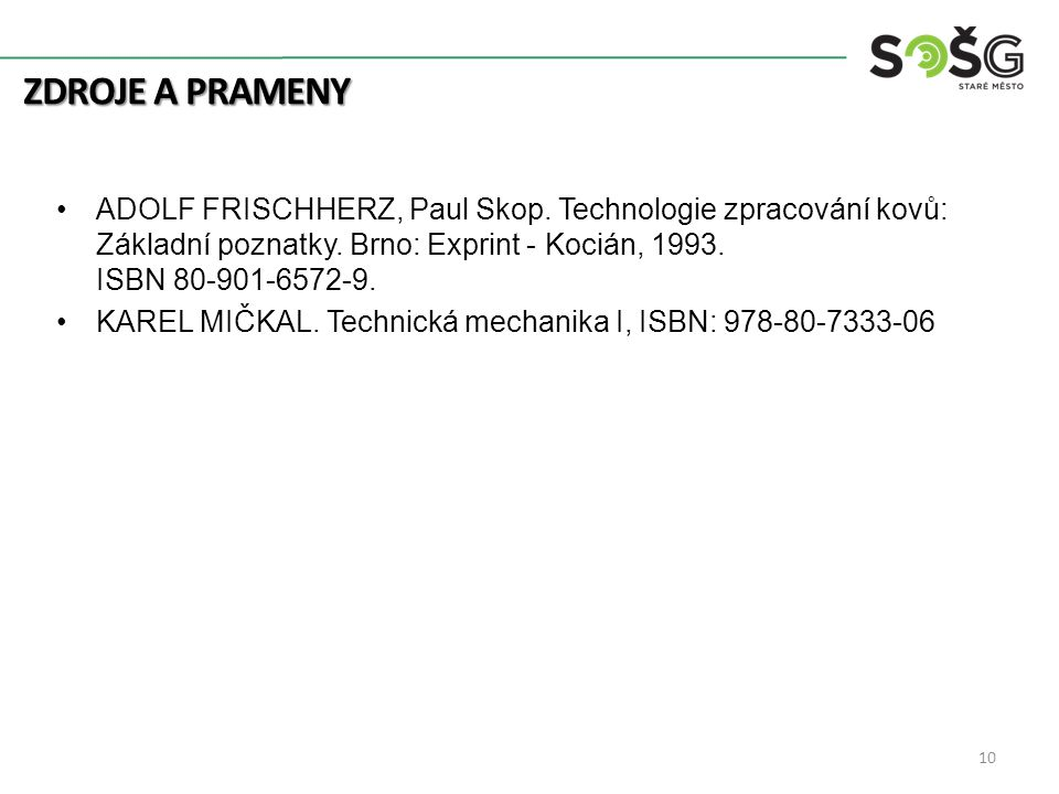 ZDROJE A PRAMENY 10 ADOLF FRISCHHERZ, Paul Skop. Technologie zpracování kovů: Základní poznatky. Brno: Exprint - Kocián, 1993. ISBN 80-901-6572-9. KAR