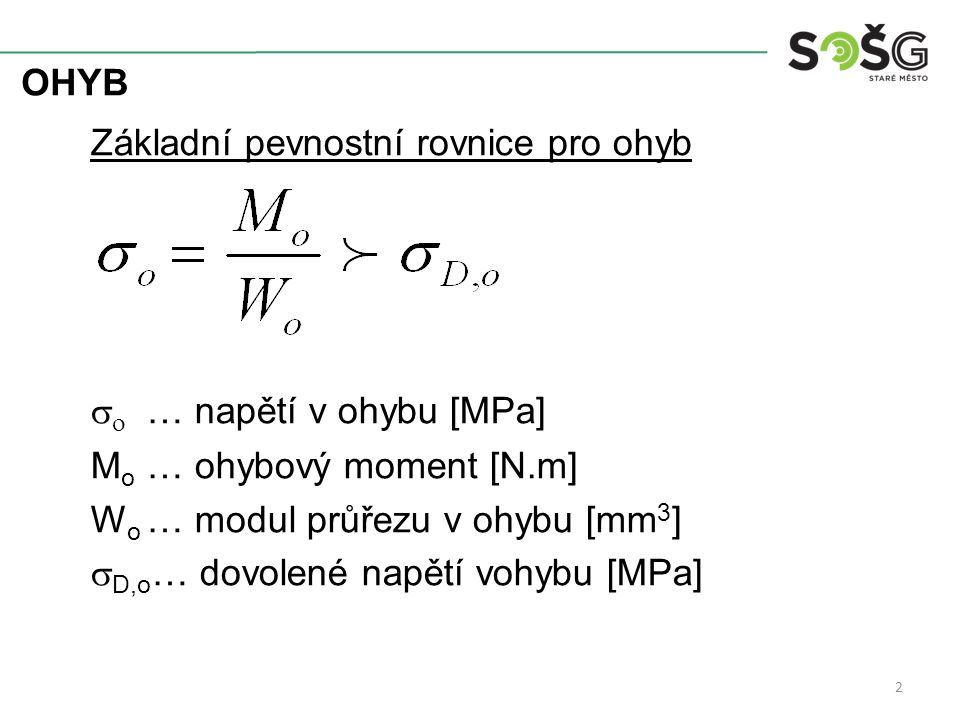 OHYB Základní pevnostní rovnice pro ohyb   … napětí v ohybu [MPa] M o … ohybový moment [N.m] W o … modul průřezu v ohybu [mm 3 ]  D,o … dovolené na