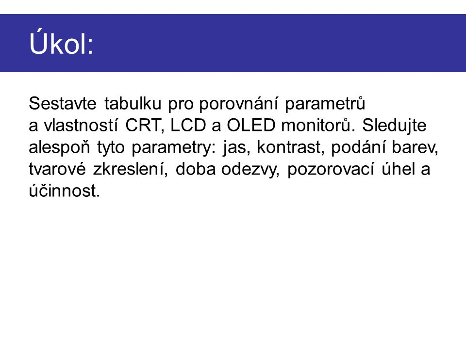 Úkol: Sestavte tabulku pro porovnání parametrů a vlastností CRT, LCD a OLED monitorů. Sledujte alespoň tyto parametry: jas, kontrast, podání barev, tv