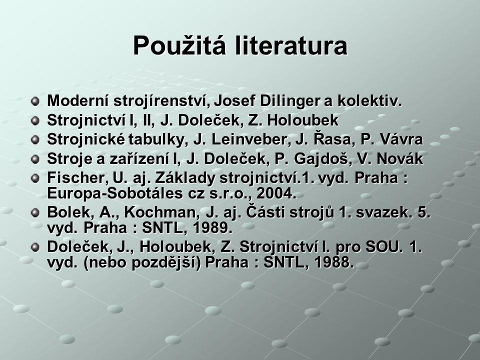 Použitá literatura Moderní strojírenství, Josef Dilinger a kolektiv. Strojnictví I, II, J. Doleček, Z. Holoubek Strojnické tabulky, J. Leinveber, J. Ř