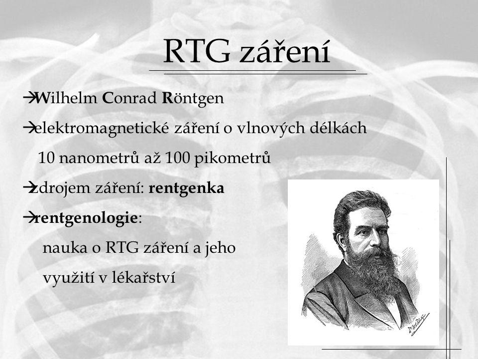 RTG záření  W ilhelm C onrad R öntgen  elektromagnetické záření o vlnových délkách 10 nanometrů až 100 pikometrů  zdrojem záření: rentgenka  rentgenologie : nauka o RTG záření a jeho využití v lékařství