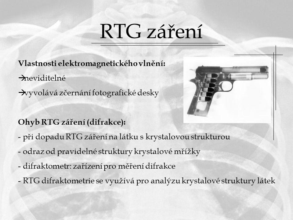 RTG záření Vlastnosti elektromagnetického vlnění:  neviditelné  vyvolává zčernání fotografické desky Ohyb RTG záření (difrakce): - při dopadu RTG záření na látku s krystalovou strukturou - odraz od pravidelné struktury krystalové mřížky - difraktometr: zařízení pro měření difrakce - RTG difraktometrie se využívá pro analýzu krystalové struktury látek