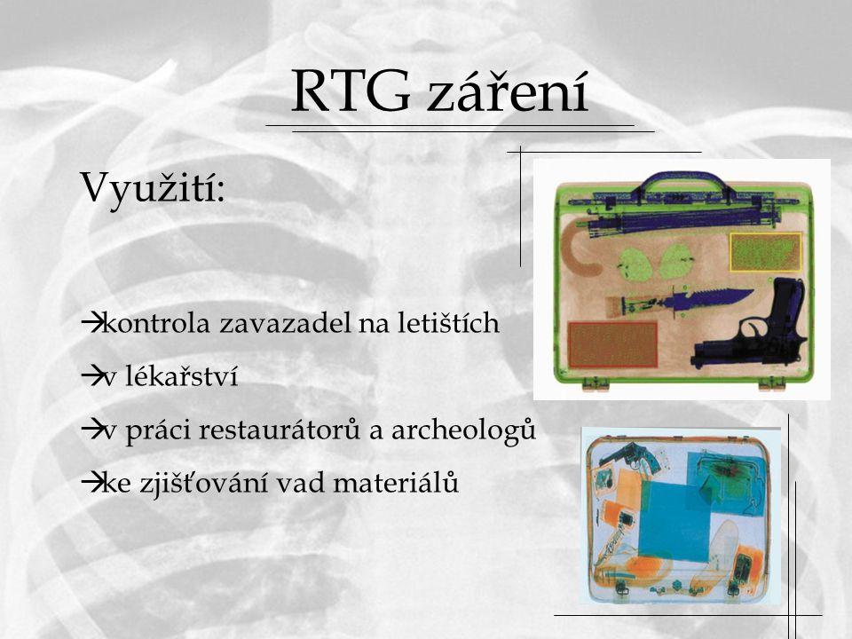 RTG záření Využití:  kontrola zavazadel na letištích  v lékařství  v práci restaurátorů a archeologů  ke zjišťování vad materiálů