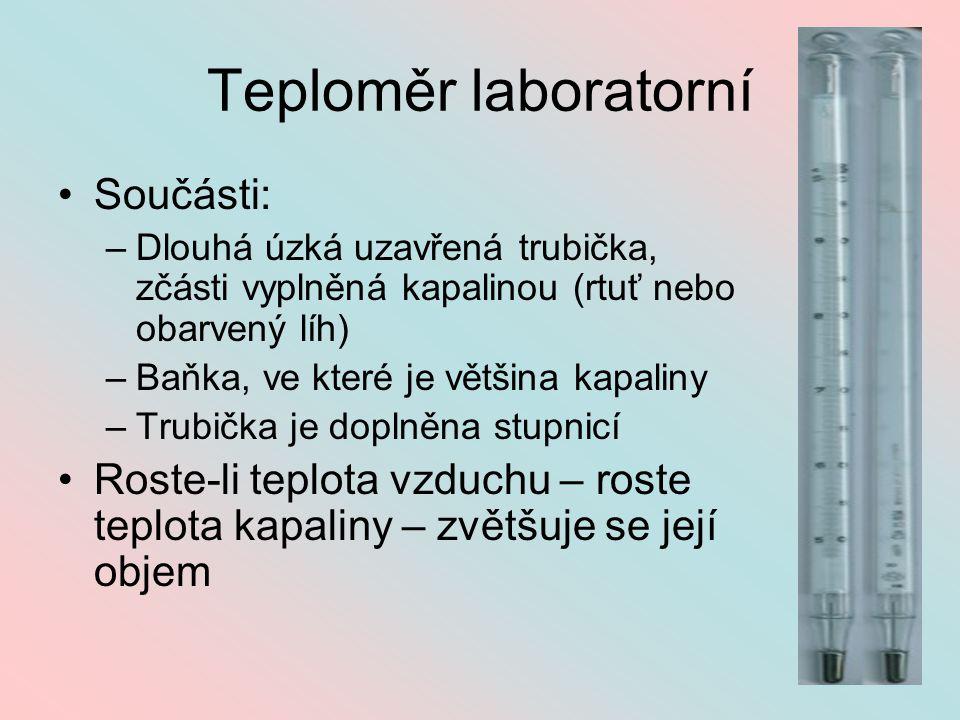 Teploměr laboratorní Součásti: –D–Dlouhá úzká uzavřená trubička, zčásti vyplněná kapalinou (rtuť nebo obarvený líh) –B–Baňka, ve které je většina kapaliny –T–Trubička je doplněna stupnicí Roste-li teplota vzduchu – roste teplota kapaliny – zvětšuje se její objem