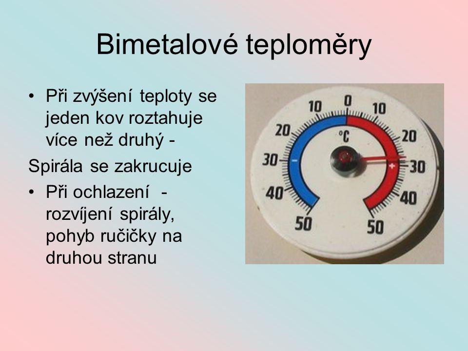Bimetalové teploměry Při zvýšení teploty se jeden kov roztahuje více než druhý - Spirála se zakrucuje Při ochlazení - rozvíjení spirály, pohyb ručičky na druhou stranu