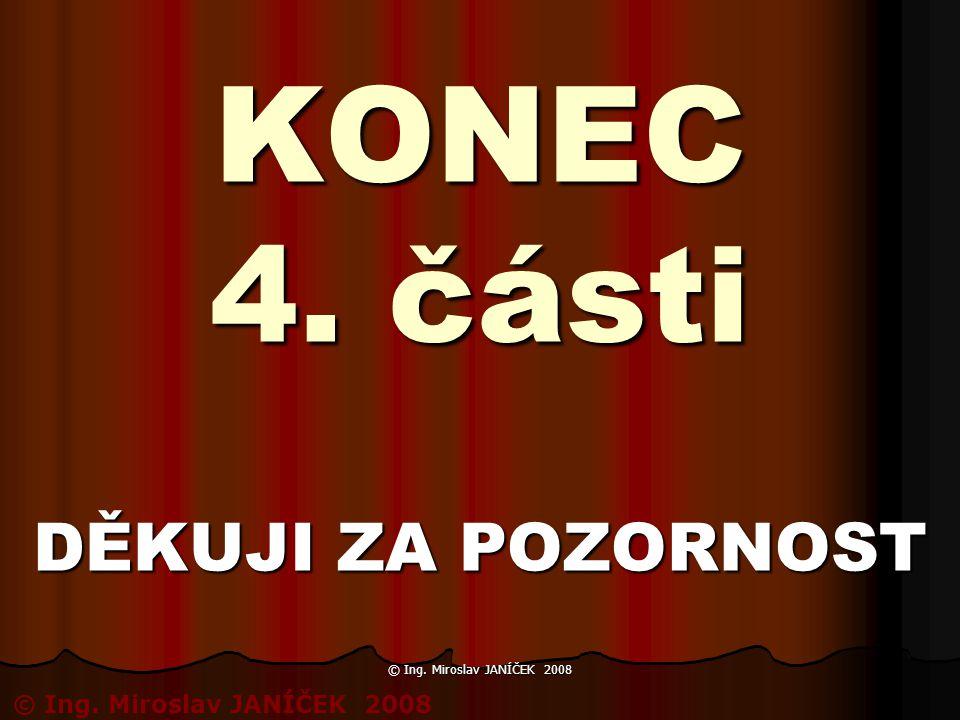 KONEC 4. části DĚKUJI ZA POZORNOST © Ing. Miroslav JANÍČEK 2008