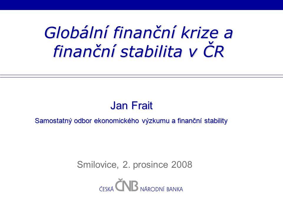 Globální finanční krize a finanční stabilita v ČR Smilovice, 2. prosince 2008 Jan Frait Samostatný odbor ekonomického výzkumu a finanční stability