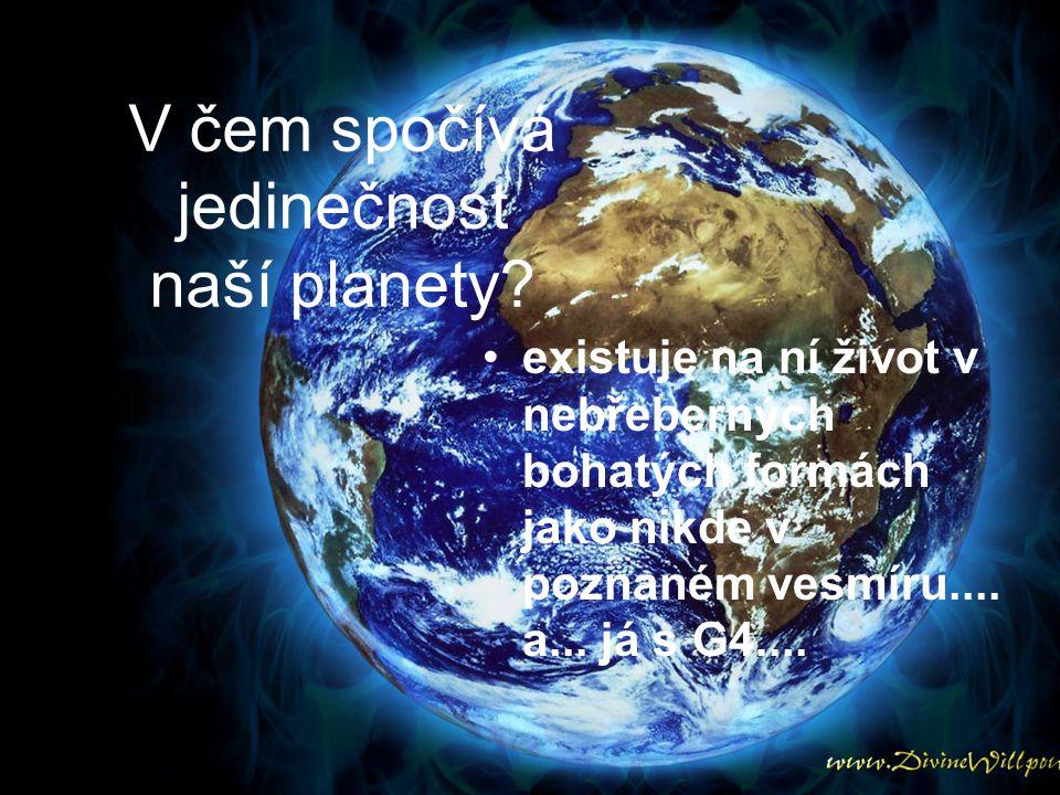 V čem spočívá jedinečnost naší planety? existuje na ní život v nebřeberných bohatých formách jako nikde v poznaném vesmíru.... a... já s G4....